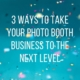 3 ways to take your photo booth business to the next level main